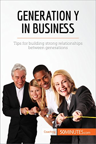 Generation Y in Business: Tips for building strong relationships between generations (Coaching)