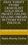 Ebay Thrift Store Craigslist Gold High Profit online selling dream 99 items with photos: Make Money Online