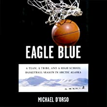 Eagle Blue: A Team, a Tribe, and a High School Basketball Season in Arctic Alaska Audiobook by Michael D'Orso Narrated by L. J. Ganser