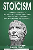 Stoicism: A Comprehensive Beginner's Guide to Learn and Understand the Ancient Greek Philosophy: Volume 1