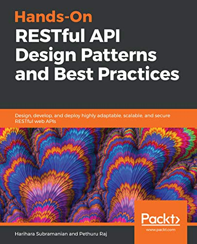Hands-On RESTful API Design Patterns and Best Practices: Design, develop, and deploy highly adaptable, scalable, and secure RESTful web APIs (Restful Web Services Best Practices)
