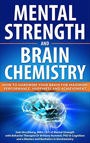 Mental Strength and Brain Chemistry: How to Hardwire Your Brain for Maximum Performance, Happiness and Achievement