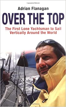 Book Over The Top: The First Lone Yachtsman To Sail Vertically Around The World