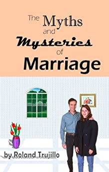 The Myths and Mysteries of Marriage: Making Relationships Work by [Trujillo, Roland]