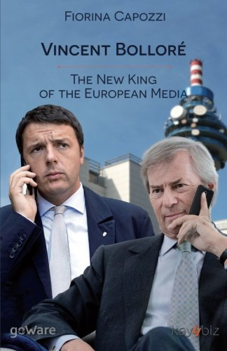 Vincent Bolloré. The New King of the European Media: Telecom Italia's French Conqueror Has Ambitious Plans Which Coincide with Those of Renzi for ... Berlusconi for Mediaset (Pamphlet - goWare)