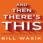 And Then There's This: How Stories Live and Die in Viral Culture | Bill Wasik