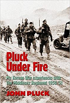 Pluck Under Fire: My Korean War Experiences with the Middlesex Regiment 1950/51