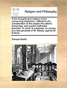 Book A few thoughts and matters of fact concerning methodism. Offered to the consideration of the people who attend, encourage, and support methodist ... pamphlet of Mr Wesley against Mr Erskine.