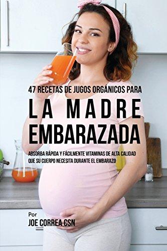 47 Recetas de Jugos Organicos Para La Madre Embarazada: Absorba Rapida y Facilmente Ingredientes de Calidad Que Su Cuerpo Necesita Durante El Embarazo (Spanish Edition) [Joe Correa] (Tapa Blanda)