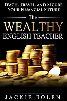 The Wealthy English Teacher: Teach, Travel, and Secure Your Financial Future by [Bolen, Jackie]