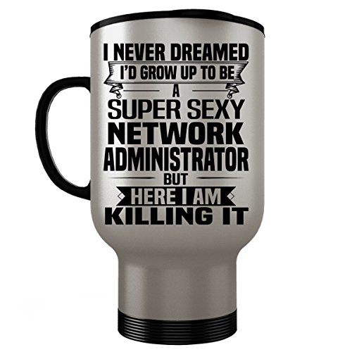 Super Sexy NETWORK ADMINISTRATOR Travel Mug - Funny and Pround Gift - Stainless Steel Mug, Coffee Cup