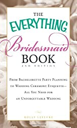 The Everything Bridesmaid Book: From Bachelorette Party Planning to Wedding Ceremony Etiquette - All You Need for an Unforgettable Wedding (Everything (Weddings))