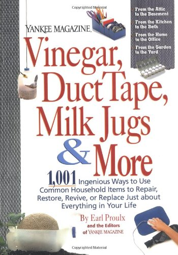 Vinegar, Duct Tape, Milk Jugs & More: 1,001 Ingenious Ways to Use Common Household Items to Repair, Restore, Revive, or Replace Just about Everything in Your Life (Yankee Magazine Guidebook) (Life Magazine Spring)