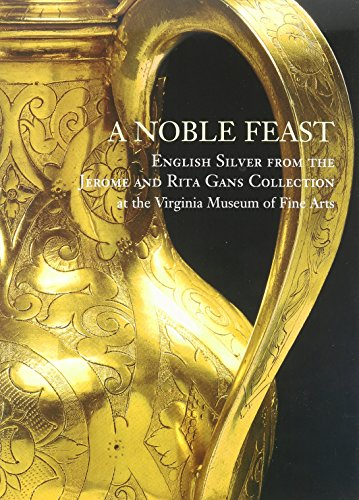 A Noble Feast: English Silver from the Jerome and Rita Gans Collection at the Virginia Museum of Fine Arts