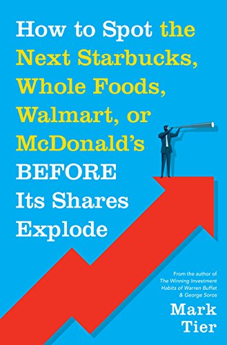 How to Spot the Next Starbucks, Whole Foods, Walmart, or McDonald's BEFORE Its Shares Explode: A Low-Risk Investment You Can Pretty Much ... to Retire to Florida or the South of France by Mark Tier