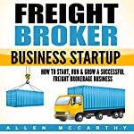 Freight Broker Business Startup: How to Start, Run & Grow a Successful Freight Brokerage Business | Allen McCarthy