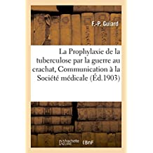 La Prophylaxie de la Tuberculose Par La Guerre Au Crachat, Communication À La Société Médicale