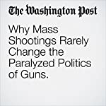 Why Mass Shootings Rarely Change the Paralyzed Politics of Guns. | Marc Fisher
