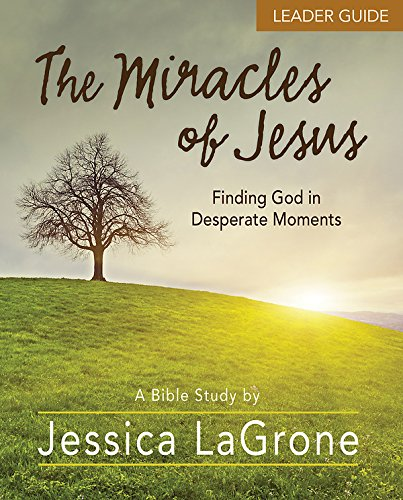 The Miracles of Jesus - Women's Bible Study Leader Guide: Finding God in Desperate Moments -
