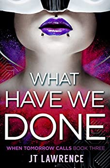 What Have We Done: A Cyberpunk Action Thriller on the edge of LitRPG (When Tomorrow Calls Book 3) by [Lawrence, JT]