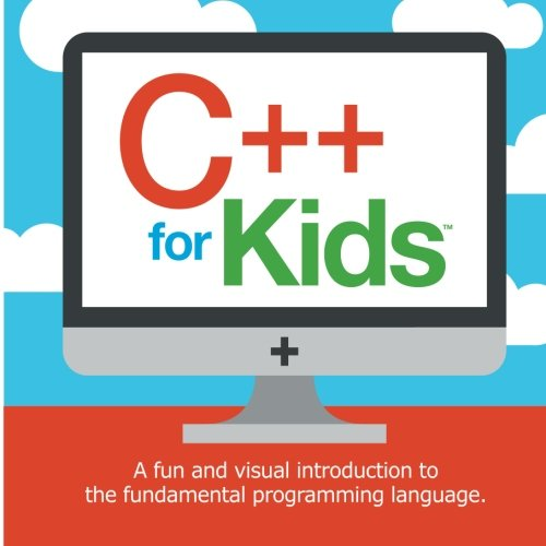 C++ for Kids: A fun and visual introduction to the fundamental programming language. (Programming Fundamentals for Kids) (Volume 1)