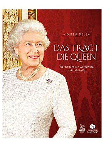 Das trägt die Queen.: So entsteht die Garderobe Ihrer Majestät. Die persönliche Hofschneiderin Ihrer Majestät erzählt