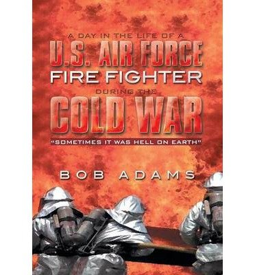 A Day in the Life of A U.S. Air Force Fire Fighter During the Cold War : Sometimes It Was Hell on Earth(Hardback) - 2014 Edition