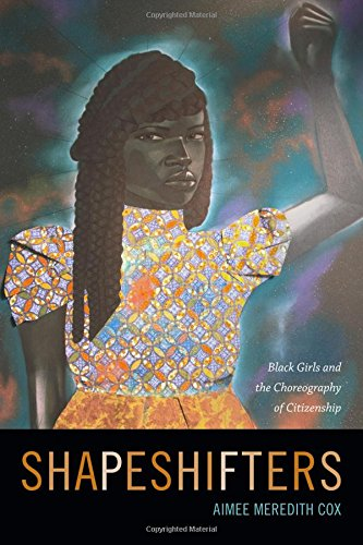 Shapeshifters: Black Girls and the Choreography of Citizenship from Cox Aimee Meredith
