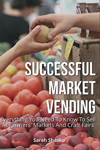 Successful Market Vending: Everything You Need To Know To Sell At Farmers' Markets And Craft Fairs