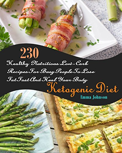 Ketogenic Diet: 230 Healthy Nutritious Low-Carb Recipes For Busy People To Lose Fat Fast And Heal Your Body by Emma Johnson