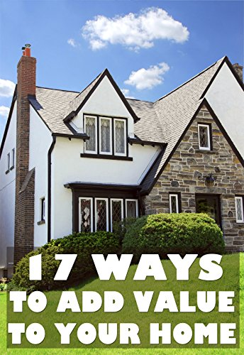 17-ways-to-add-value-to-your-home-rationed-short-guide-for-mature-minds-that-seek-good-advice-and-no