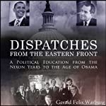 Dispatches from the Eastern Front: A Political Education from the Nixon Years to the Age of Obama | Gerald Felix Warburg