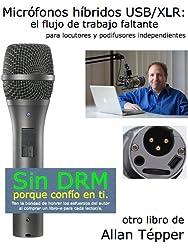 Micrófonos híbridos USB/XLR: el flujo de trabajo faltante para locutores y podifusores independientes (Spanish Edition)