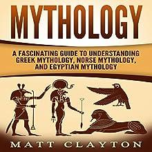 Mythology: A Fascinating Guide to Understanding Greek Mythology, Norse Mythology, and Egyptian Mythology Audiobook by Matt Clayton,  Captivating History Narrated by J D Kelly