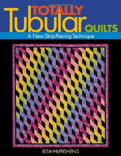 Totally Tubular Quilts: A New Strip-Piecing (Tubular Strip)