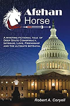 Afghan Horse: A Riveting Fictional Tale of Deep State Conspiracy, Intrigue, Love, Friendship and the Ultimate Betrayal