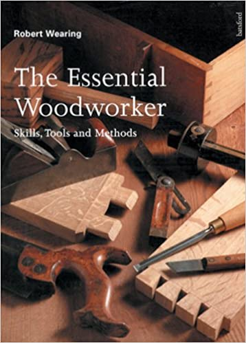 The Essential Woodworker Skills Tools And Methods Robert