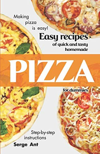EASY RECIPES OF QUICK AND TASTY HOMEMADE PIZZA FOR DUMMIES. STEP-BY-STEP INSTRUCTIONS. by Serge Ant