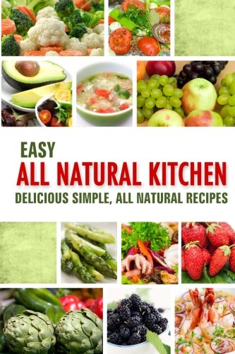 All Natural Food Recipes (Easy All Natural Kitchen: Delicious Simple, All Natural)