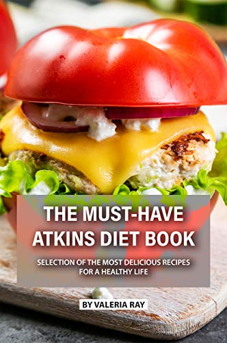 The Must-Have Atkins Diet Book: Selection of The Most Delicious Recipes for A Healthy Life by Valeria Ray