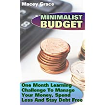 Minimalist Budget: One Month Learning Challenge To Manage Your Money, Spend Less And Stay Debt Free