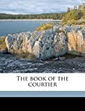 The Book of the Courtier, Baldassarre Castiglione and Leonard Eckstein Opdycke, 1176447629