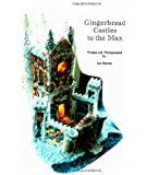 Gingerbread Castles To The Max: How To Create And Construct Gingerbread Houses