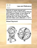 Reports of Cases Argued and Adjudged in the Courts of King's Bench and Common Pleas, in the Reigns of King William, Queen Anne, King George The, Robert Raymond, 1171395140