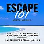 Escape 101: The Four Secrets to Taking a Sabbatical or Career Break Without Losing Your Money or Your Mind | Dan Clements,Tara Gignac