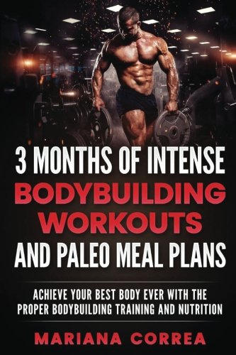 3 MONTHS OF INTENSE BODYBUILDING WORKOUTS and PALEO MEAL PLANS: ACHIEVE YOUR BEST BODY EVER WITH THE PROPER BODYBUILDING TRAINING and NUTRITION (Best Creatine Workout Plan)