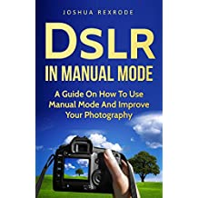 Dslr in Manual Mode: A Guide on How to Use Manual Mode and Improve Your Photography (English Edition)