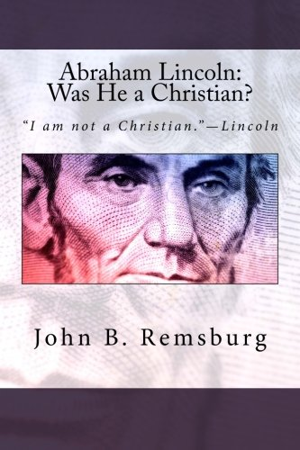Abraham Lincoln: Was He a Christian?: 'I am not a Christian.'—Lincoln