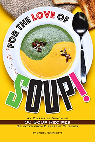 For the Love of Soup!: An Exclusive Bunch of 30 Soup Recipes Selected from Different Cuisines