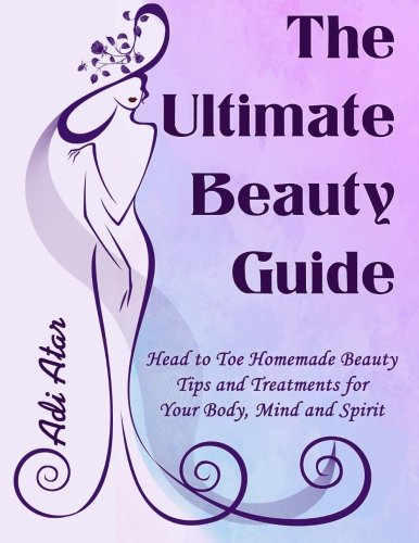 The Ultimate Beauty Guide: Head to Toe Homemade Beauty Tips and Treatments for Your Body, Mind and Spirit (Beauty Book Ultimate Natural)